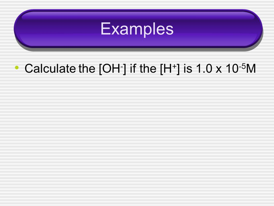 Examples Calculate the [OH-] if the [H+] is 1.0 x 10-5M